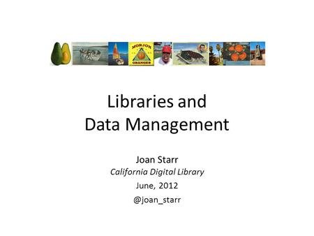 Libraries and Data Management Joan Starr California Digital Library June,