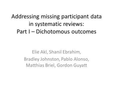 Addressing missing participant data in systematic reviews: Part I – Dichotomous outcomes Elie Akl, Shanil Ebrahim, Bradley Johnston, Pablo Alonso, Matthias.