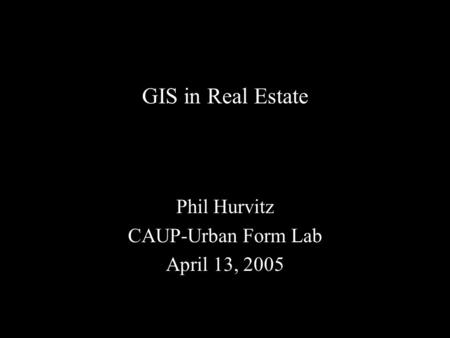 GIS in Real Estate Phil Hurvitz CAUP-Urban Form Lab April 13, 2005.