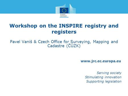 Www.jrc.ec.europa.eu Serving society Stimulating innovation Supporting legislation Workshop on the INSPIRE registry and registers Pavel Vaniš & Czech Office.