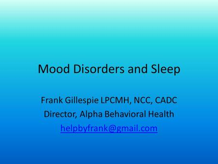 Mood Disorders and Sleep Frank Gillespie LPCMH, NCC, CADC Director, Alpha Behavioral Health