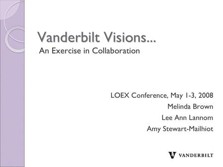 Vanderbilt Visions... An Exercise in Collaboration LOEX Conference, May 1-3, 2008 Melinda Brown Lee Ann Lannom Amy Stewart-Mailhiot.
