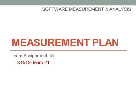 MEASUREMENT PLAN SOFTWARE MEASUREMENT & ANALYSIS Team Assignment 15