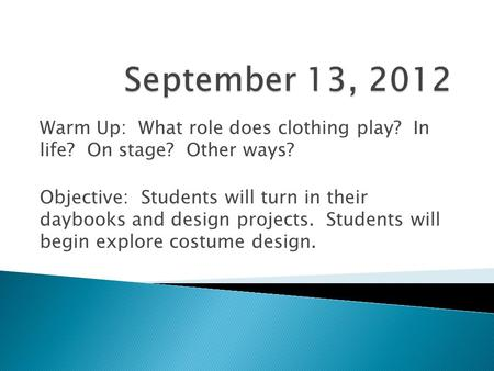 Warm Up: What role does clothing play? In life? On stage? Other ways? Objective: Students will turn in their daybooks and design projects. Students will.