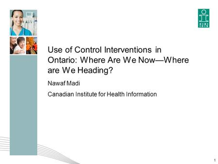Use of Control Interventions in Ontario: Where Are We Now—Where are We Heading? Nawaf Madi Canadian Institute for Health Information 1.
