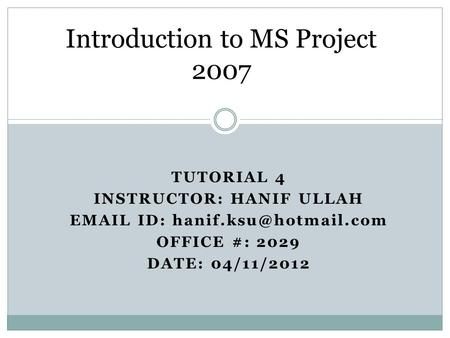 TUTORIAL 4 INSTRUCTOR: HANIF ULLAH  ID: OFFICE #: 2029 DATE: 04/11/2012 Introduction to MS Project 2007.