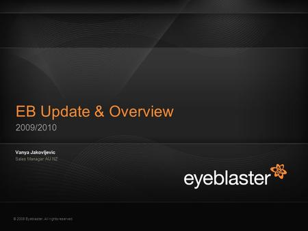 © 2009 Eyeblaster. All rights reserved 2009/2010 EB Update & Overview Vanya Jakovljevic Sales Manager AU NZ EB Orange 246/137/51 EB Green 52/70/13 EB Gray.