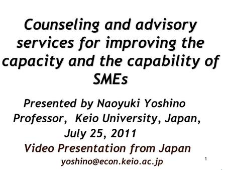 Counseling and advisory services for improving the capacity and the capability of SMEs Presented by Naoyuki Yoshino Professor, Keio University, Japan,