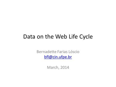 Data on the Web Life Cycle Bernadette Farias Lóscio March, 2014.
