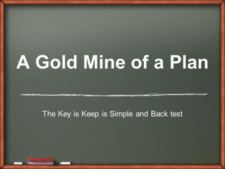 A Gold Mine of a Plan The Key is Keep is Simple and Back test.
