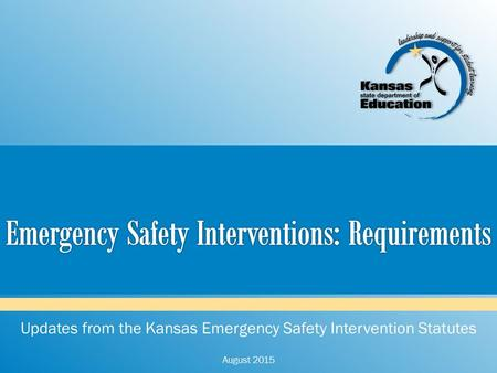 Updates from the Kansas Emergency Safety Intervention Statutes August 2015.