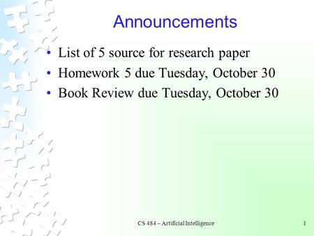 CS 484 – Artificial Intelligence1 Announcements List of 5 source for research paper Homework 5 due Tuesday, October 30 Book Review due Tuesday, October.