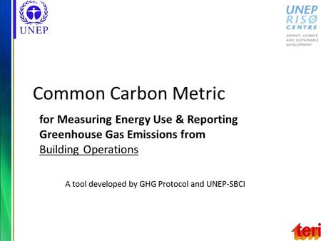 Common Carbon Metric for Measuring Energy Use & Reporting Greenhouse Gas Emissions from Building Operations A tool developed by GHG Protocol and UNEP-SBCI.