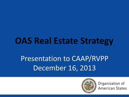 Presentation to CAAP/RVPP December 16, 2013 OAS Real Estate Strategy.