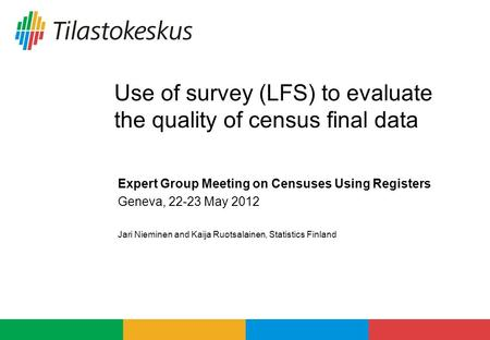 Use of survey (LFS) to evaluate the quality of census final data Expert Group Meeting on Censuses Using Registers Geneva, 22-23 May 2012 Jari Nieminen.