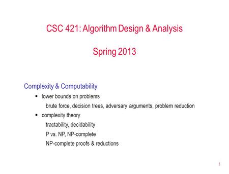1 CSC 421: Algorithm Design & Analysis Spring 2013 Complexity & Computability  lower bounds on problems brute force, decision trees, adversary arguments,