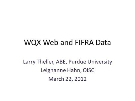 WQX Web and FIFRA Data Larry Theller, ABE, Purdue University Leighanne Hahn, OISC March 22, 2012.