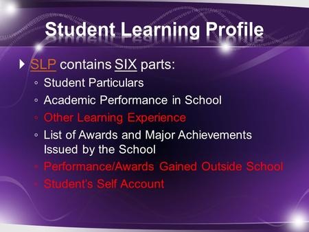  SLP contains SIX parts: SLP ◦ Student Particulars ◦ Academic Performance in School ◦ Other Learning Experience ◦ List of Awards and Major Achievements.