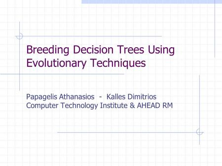 Breeding Decision Trees Using Evolutionary Techniques Papagelis Athanasios - Kalles Dimitrios Computer Technology Institute & AHEAD RM.
