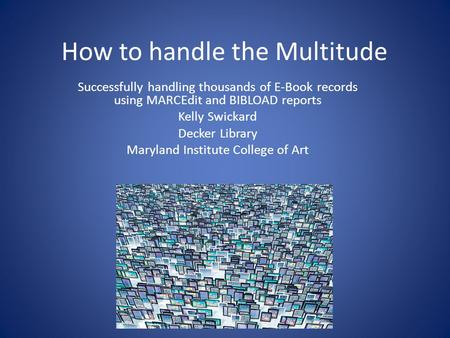 How to handle the Multitude Successfully handling thousands of E-Book records using MARCEdit and BIBLOAD reports Kelly Swickard Decker Library Maryland.