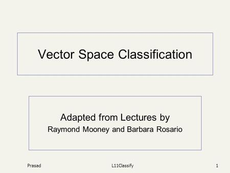 PrasadL11Classify1 Vector Space Classification Adapted from Lectures by Raymond Mooney and Barbara Rosario.