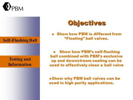 "Objectives u Show how PBM is different from ""Floating"" ball valves. u Show how PBM's self-flushing ball combined with PBM's exclusive up and downstream."