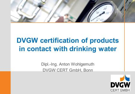 DVGW certification of products in contact with drinking <strong>water</strong> Dipl.-Ing. Anton Wohlgemuth DVGW CERT GmbH, Bonn.