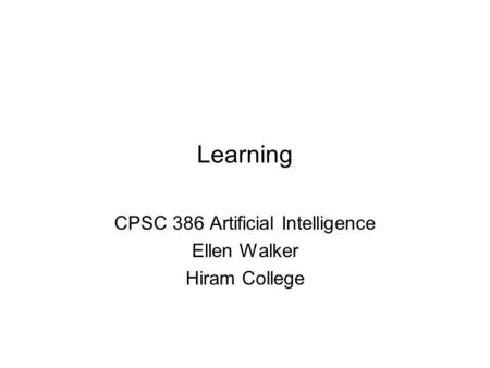 Learning CPSC 386 Artificial Intelligence Ellen Walker Hiram College.