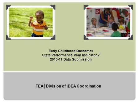 Early Childhood Outcomes State Performance Plan Indicator 7 2010-11 Data Submission TEA│Division of IDEA Coordination.