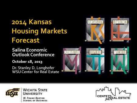 Salina Economic Outlook Conference October 18, 2013 Dr. Stanley D. Longhofer WSU Center for Real Estate.