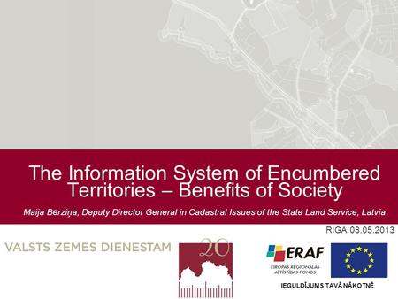 The Information System of Encumbered Territories – Benefits of Society Maija Bērziņa, Deputy Director General in Cadastral Issues of the State Land Service,