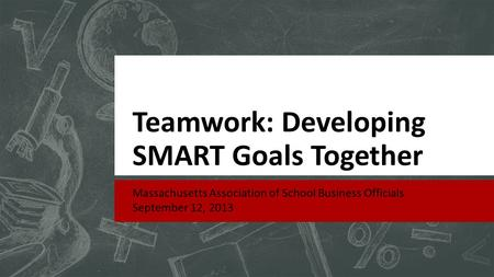 Teamwork: Developing SMART Goals Together Massachusetts Association of School Business Officials September 12, 2013.