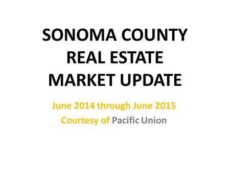 SONOMA COUNTY REAL ESTATE MARKET UPDATE June 2014 through June 2015 Courtesy of Pacific Union.