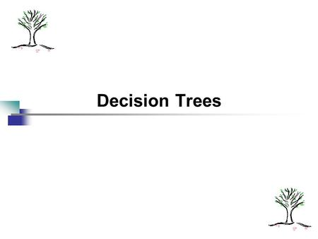Decision Trees. 2 An Example - Grades Percent >= 90%? YesGrade = A No 89% >= Percent >= 80%? YesGrade = B No 79% >= Percent >= 70%? Yes Grade = C No Etc...