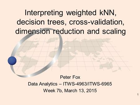 1 Peter Fox Data Analytics – ITWS-4963/ITWS-6965 Week 7b, March 13, 2015 Interpreting weighted kNN, decision trees, cross-validation, dimension reduction.