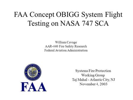 Systems Fire Protection Working Group Taj Mahal - Atlantic City, NJ November 4, 2003 FAA Concept OBIGG System Flight Testing on NASA 747 SCA William Cavage.