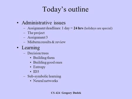 CS-424 Gregory Dudek Today's outline Administrative issues –Assignment deadlines: 1 day = 24 hrs (holidays are special) –The project –Assignment 3 –Midterm.