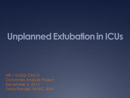 Unplanned Extubation in ICUs NR.110.522- CNS III Outcomes Analysis Project December 3, 2013 Tania Randell, RN-BC, BSN.