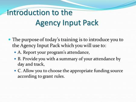Introduction to the Agency Input Pack I Introduction to the Agency Input Pack The purpose of today's training is to introduce you to the Agency Input Pack.