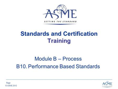 Page © ASME 2012 Standards and Certification Training Module B – Process B10.Performance Based Standards.