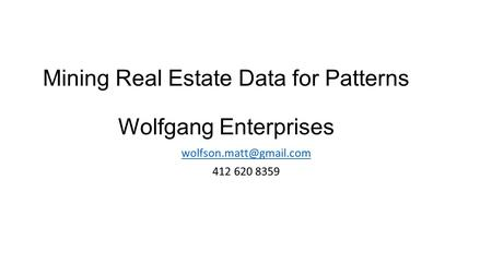 Mining Real Estate Data for Patterns Wolfgang Enterprises 412 620 8359.
