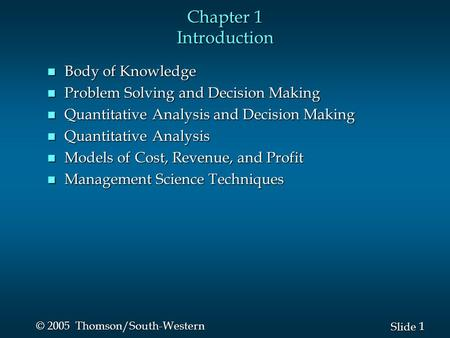 1 1 Slide © 2005 Thomson/South-Western Chapter 1 Introduction n Body of Knowledge n Problem Solving and Decision Making n Quantitative Analysis and Decision.