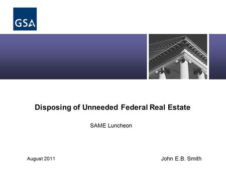Disposing of Unneeded Federal Real Estate August 2011 SAME Luncheon John E.B. Smith.