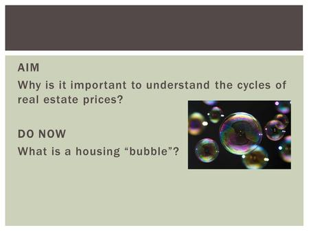 "AIM Why is it important to understand the cycles of real estate prices? DO NOW What is a housing ""bubble""?"