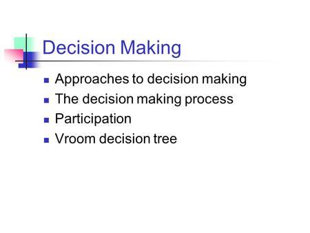 Decision Making Approaches to decision making The decision making process Participation Vroom decision tree.