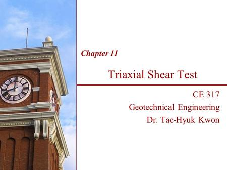 Triaxial Shear Test CE 317 Geotechnical Engineering Dr. Tae-Hyuk Kwon Chapter 11.