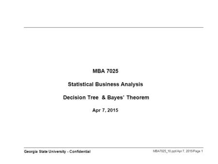 MBA7025_10.ppt/Apr 7, 2015/Page 1 Georgia State University - Confidential MBA 7025 Statistical Business Analysis Decision Tree & Bayes' Theorem Apr 7,