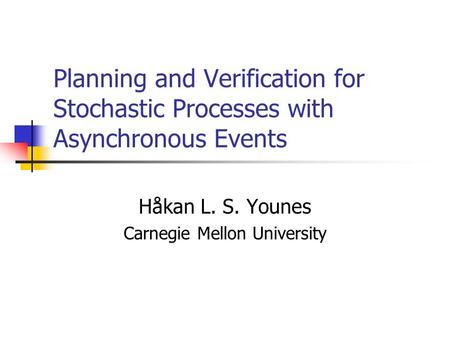Planning and Verification for Stochastic Processes with Asynchronous Events Håkan L. S. Younes Carnegie Mellon University.