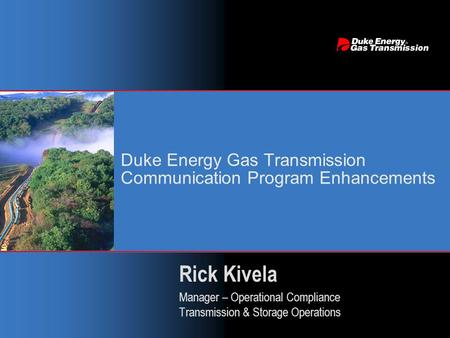 Duke Energy Gas Transmission Communication Program Enhancements Rick Kivela Manager – Operational Compliance Transmission & Storage Operations Rick Kivela.