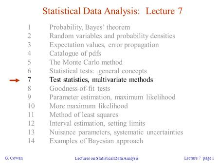G. Cowan Lectures on Statistical Data Analysis Lecture 7 page 1 Statistical Data Analysis: Lecture 7 1Probability, Bayes' theorem 2Random variables and.
